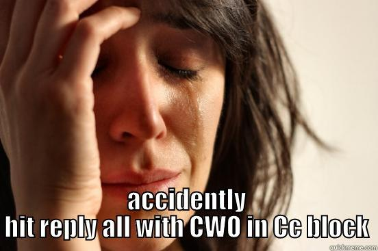 ACCIDENTLY HIT REPLY ALL WITH CWO IN CC BLOCK First World Problems