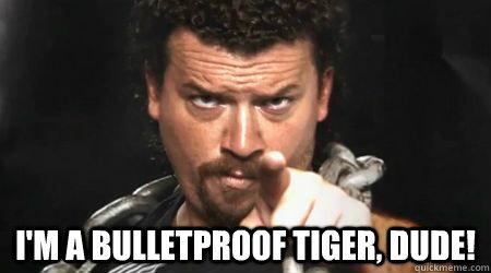 6d2e882090ad92f5e13c588190db89defe7371d047f4e61048840965b68f3622 i'm a bulletproof tiger, dude! kenny powers quickmeme