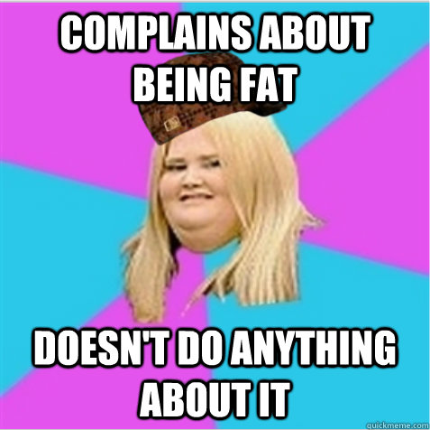 complains about being fat doesn't do anything about it - complains about being fat doesn't do anything about it  scumbag fat girl