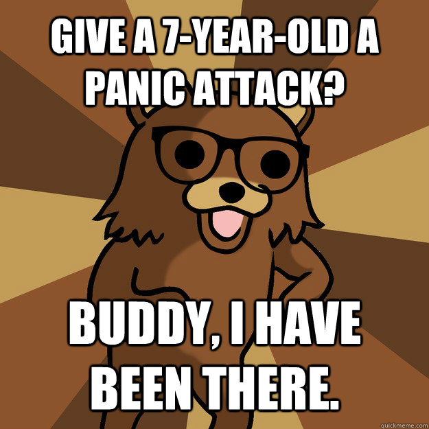 give a 7-year-old a panic attack? Buddy, I have been there. - give a 7-year-old a panic attack? Buddy, I have been there.  Hipster Pedobear HighRes