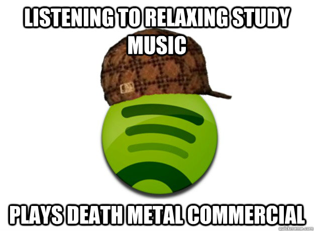 Listening to relaxing study music  PLAYS death metal COMMERCIAL