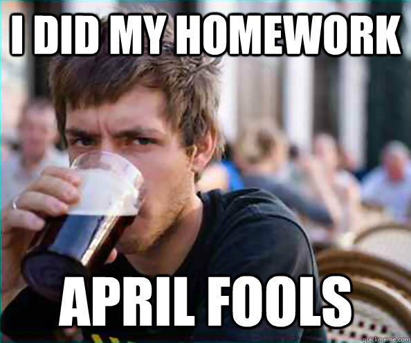 I did my homework April Fools - I did my homework April Fools  Lazy College Senior