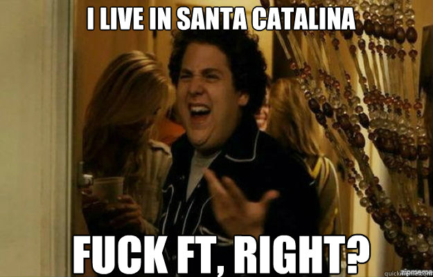 I live in Santa Catalina FUCK FT, RIGHT? - I live in Santa Catalina FUCK FT, RIGHT?  fuck me right