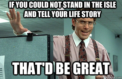 If you could not stand in the isle and tell your life story that'd be great