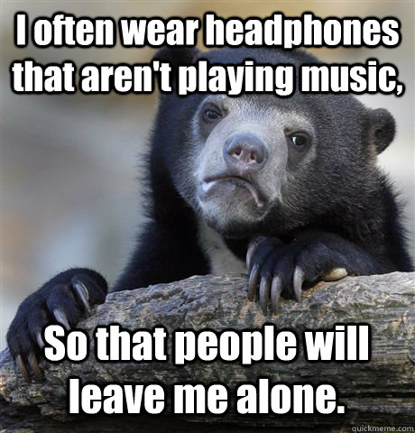 I often wear headphones that aren't playing music,  So that people will leave me alone.  - I often wear headphones that aren't playing music,  So that people will leave me alone.   Confession Bear