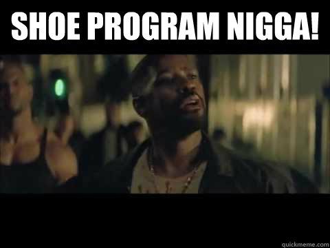 Shoe Program Nigga!   Training Day   quickmeme