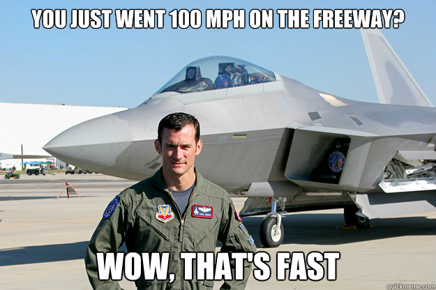 You just went 100 mph on the freeway? Wow, that's fast  Unimpressed F-22 Pilot