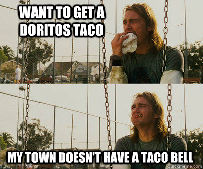 Want to get a Doritos taco my town doesn't have a Taco Bell - Want to get a Doritos taco my town doesn't have a Taco Bell  First World Stoner Problems