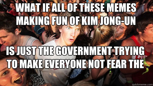 What if all of these memes making fun of kim jong-un is just the government trying to make everyone not fear the north korea situation - What if all of these memes making fun of kim jong-un is just the government trying to make everyone not fear the north korea situation  Sudden Clarity Clarence