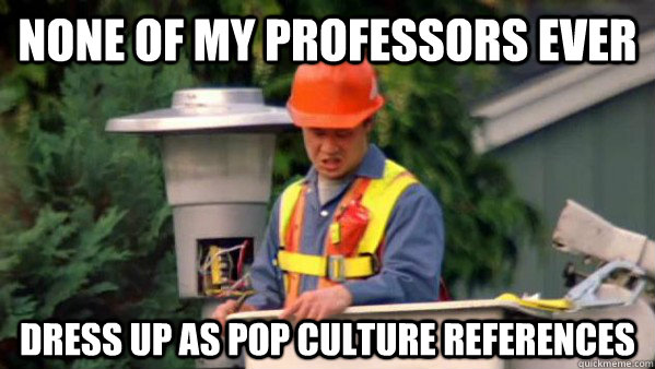 None of my professors ever dress up as pop culture references  Nobody Ever Give Me Guy