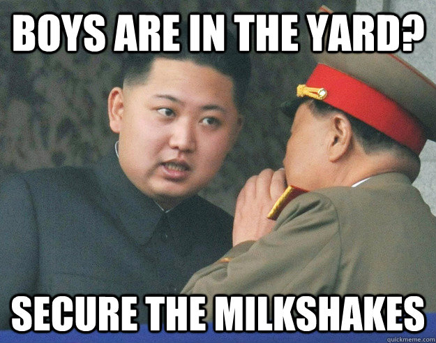 boys are in the yard? secure the milkshakes - boys are in the yard? secure the milkshakes  Hungry Kim Jong Un