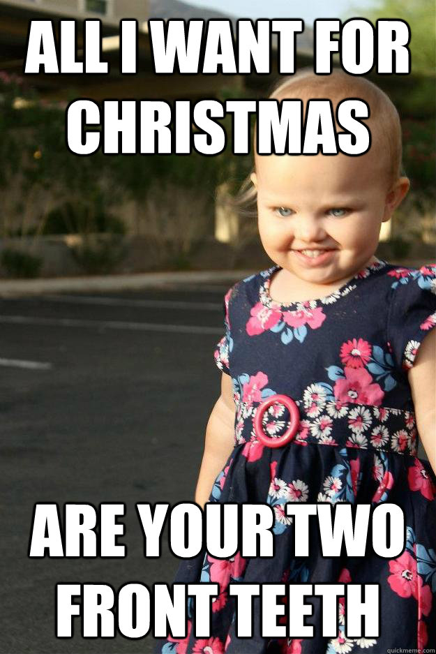 All I want for christmas are your two front teeth - All I want for christmas are your two front teeth  Bad Baby Belinda