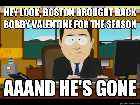 Hey look, Boston brought back Bobby Valentine for the season Aaand he's gone - Hey look, Boston brought back Bobby Valentine for the season Aaand he's gone  And its gone