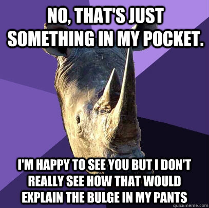no, that's just something in my pocket. i'm happy to see you but i don't really see how that would explain the bulge in my pants  Sexually Oblivious Rhino