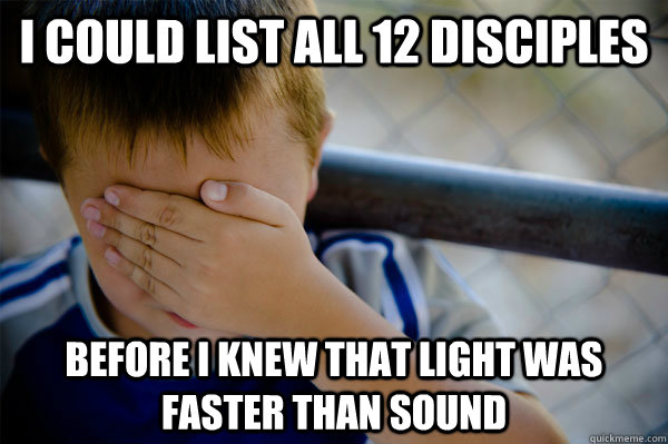 I could list all 12 disciples before i knew that light was faster than sound - I could list all 12 disciples before i knew that light was faster than sound  Confession kid