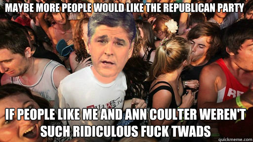 maybe more people would like the republican party if people like me and ann coulter weren't such ridiculous fuck twads