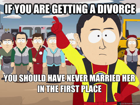 If you are getting a divorce You should have never married her in the first place - If you are getting a divorce You should have never married her in the first place  Captain Hindsight