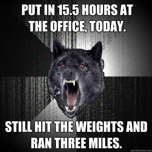 put in 15.5 hours at       the office, today. still hit the weights and ran three miles. - put in 15.5 hours at       the office, today. still hit the weights and ran three miles.  Insanity Wolf