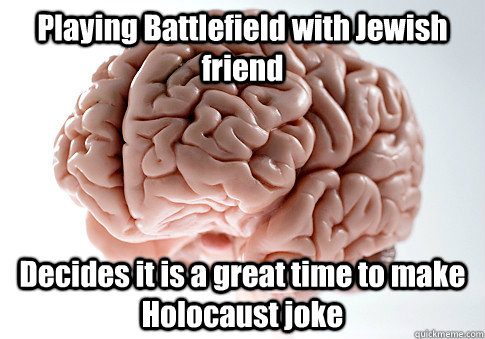 Playing Battlefield with Jewish friend Decides it is a great time to make Holocaust joke - Playing Battlefield with Jewish friend Decides it is a great time to make Holocaust joke  Scumbag Brain