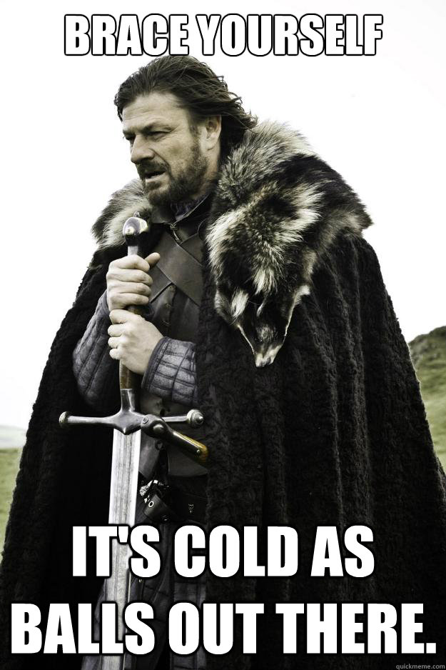 Brace yourself It's cold as balls out there.