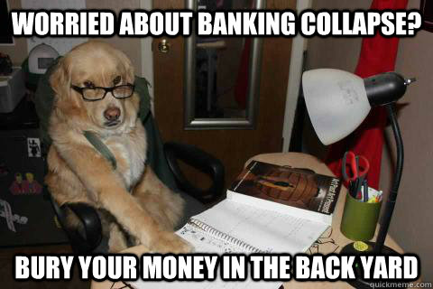 worried about banking collapse? bury your money in the back yard - worried about banking collapse? bury your money in the back yard  Financial Advice Dog
