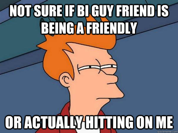 Not sure if bi guy friend is being a friendly Or actually hitting on me - Not sure if bi guy friend is being a friendly Or actually hitting on me  Futurama Fry