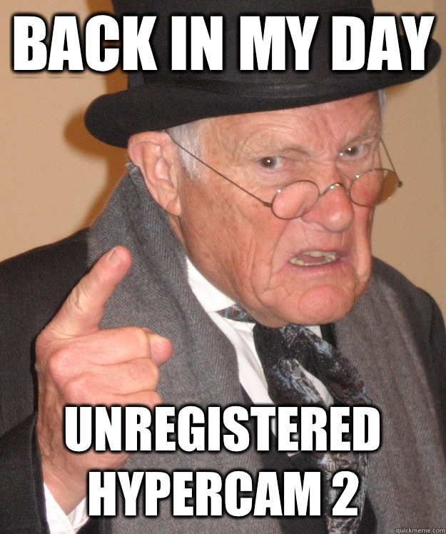 back in my day Unregistered Hypercam 2 - back in my day Unregistered Hypercam 2  back in my day