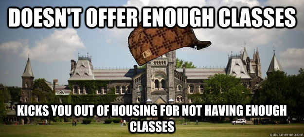 Doesn't offer enough classes Kicks you out of housing for not having enough classes - Doesn't offer enough classes Kicks you out of housing for not having enough classes  Scumbag University