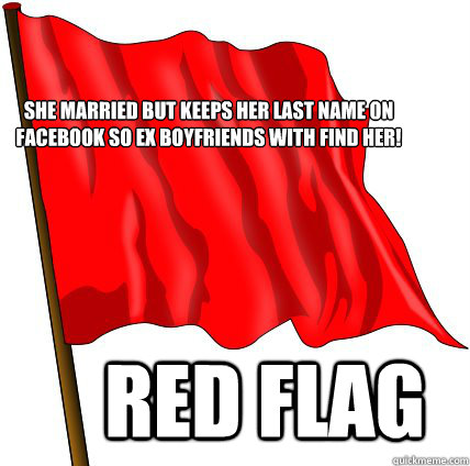 She Married but keeps her last name on facebook so ex boyfriends with find her! red flag  Red Flag Warning