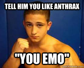 Tell Him You Like Anthrax