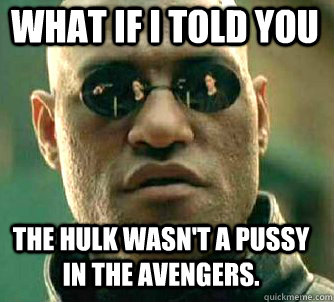 what if i told you The Hulk wasn't a pussy in the Avengers. - what if i told you The Hulk wasn't a pussy in the Avengers.  Matrix Morpheus