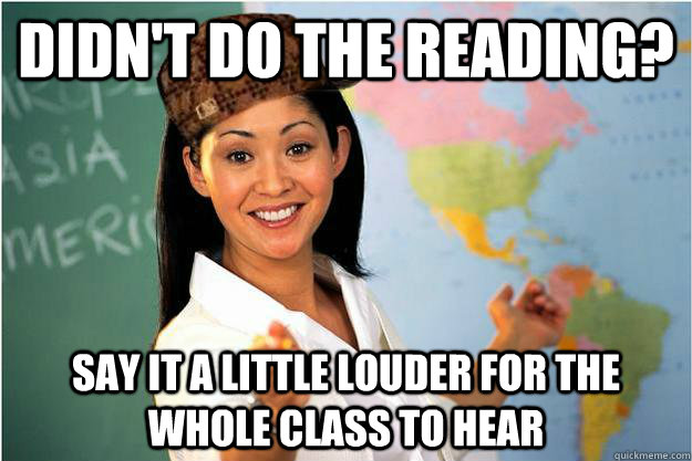 Didn't do the reading? Say it a little louder for the whole class to hear - Didn't do the reading? Say it a little louder for the whole class to hear  Scumbag Teacher