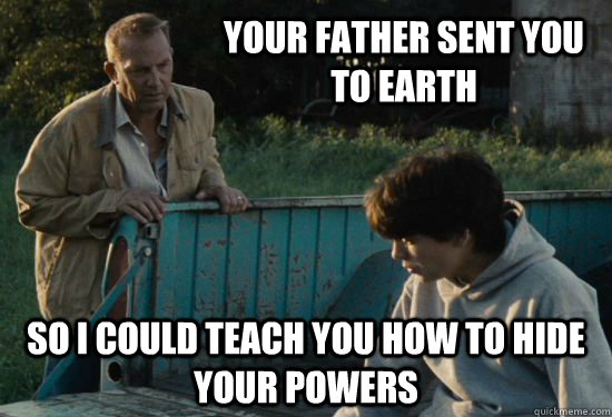 Your father sent you to Earth so I could teach you how to hide your powers - Your father sent you to Earth so I could teach you how to hide your powers  Pa Kent Is A Dick