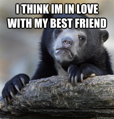 I think im in love with my best friend   - I think im in love with my best friend    Confession Bear