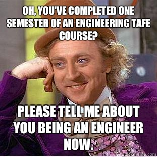 Oh, you've completed one semester of an engineering tafe course? Please tell me about you being an engineer now. - Oh, you've completed one semester of an engineering tafe course? Please tell me about you being an engineer now.  Condescending Wonka
