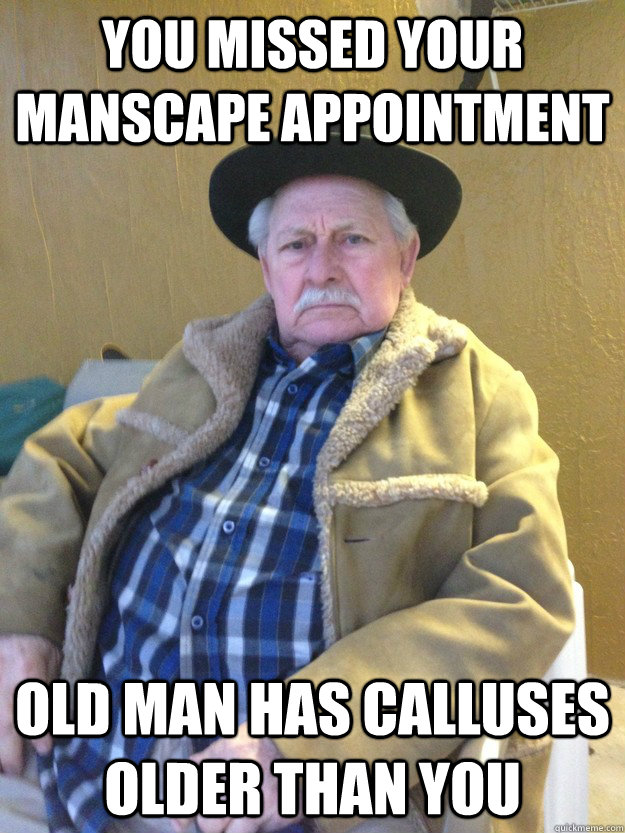 you missed your manscape appointment old man has calluses older than you