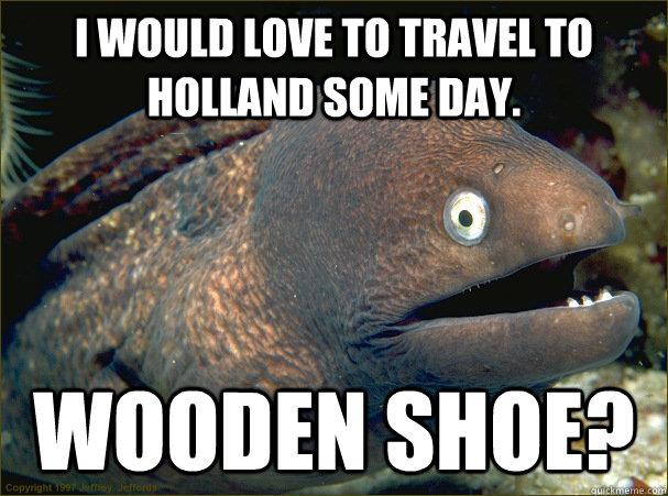 I would love to travel to Holland some day. Wooden shoe? - I would love to travel to Holland some day. Wooden shoe?  Bad Joke Eel