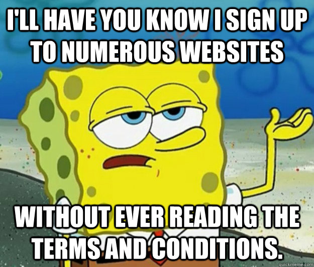I'll have you know I sign up to numerous websites without ever reading the terms and conditions. - I'll have you know I sign up to numerous websites without ever reading the terms and conditions.  Tough Spongebob