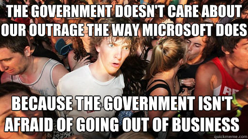 THe government doesn't care about our outrage the way Microsoft does because the government isn't afraid of going out of business - THe government doesn't care about our outrage the way Microsoft does because the government isn't afraid of going out of business  Sudden Clarity Clarence