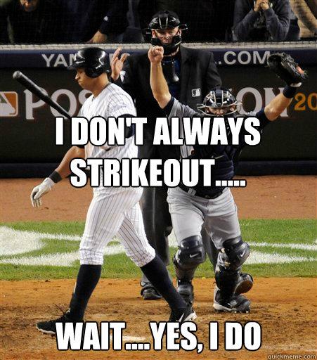 I Don't Always Strikeout..... Wait....Yes, I do  A-rod