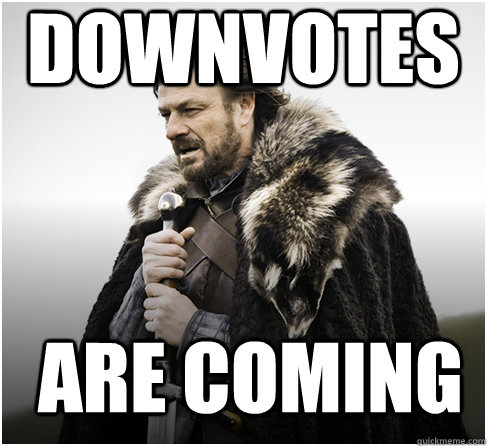Downvotes are coming - Downvotes are coming  Imminent Ned better