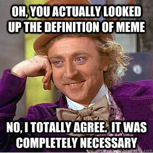 Oh, you actually looked up the definition of meme No, I totally agree.  it was completely necessary - Oh, you actually looked up the definition of meme No, I totally agree.  it was completely necessary  Condescending Wonka