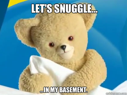 let's snuggle... ...in my basement. - let's snuggle... ...in my basement.  Creepy Snuggle Bear