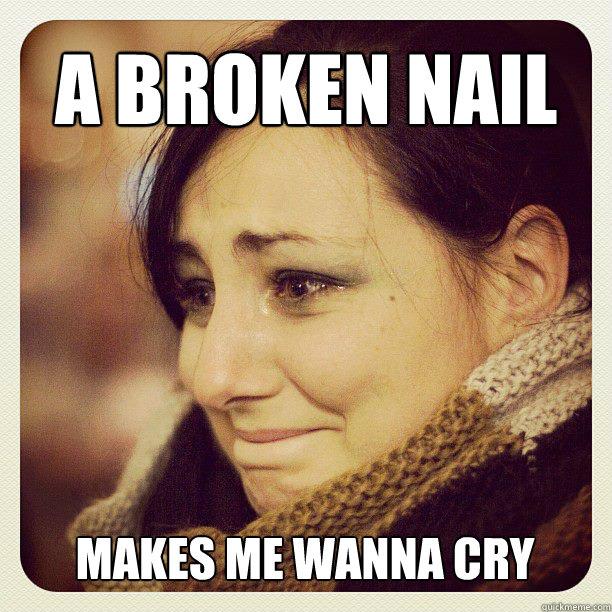 6d5b273d3bbf912b9a43f4a874ab1da8004dbaa56628eaa64a1b4374b964a7a7 a broken nail makes me wanna cry annina quickmeme