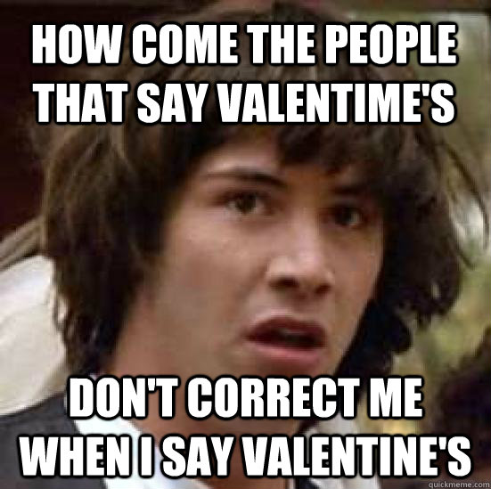 how come the people that say valentime's don't correct me when i say valentine's - how come the people that say valentime's don't correct me when i say valentine's  conspiracy keanu