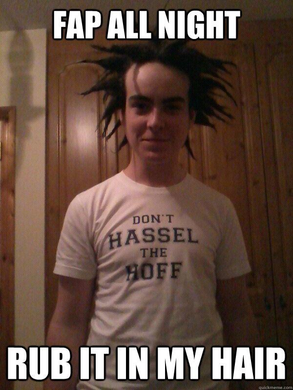 Fap All Night Rub It In My Hair Bad Hair Guy Quickmeme