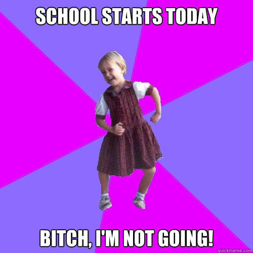 School starts today Bitch, I'm not going! - School starts today Bitch, I'm not going!  Socially awesome kindergartener