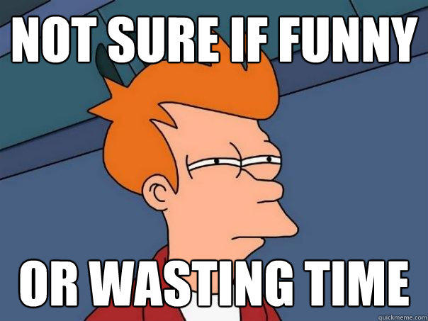 not sure if funny or wasting time - not sure if funny or wasting time  Futurama Fry
