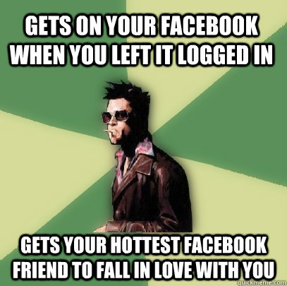 Gets on your Facebook when you left it logged in Gets your hottest Facebook friend to fall in love with you - Gets on your Facebook when you left it logged in Gets your hottest Facebook friend to fall in love with you  Helpful Tyler Durden