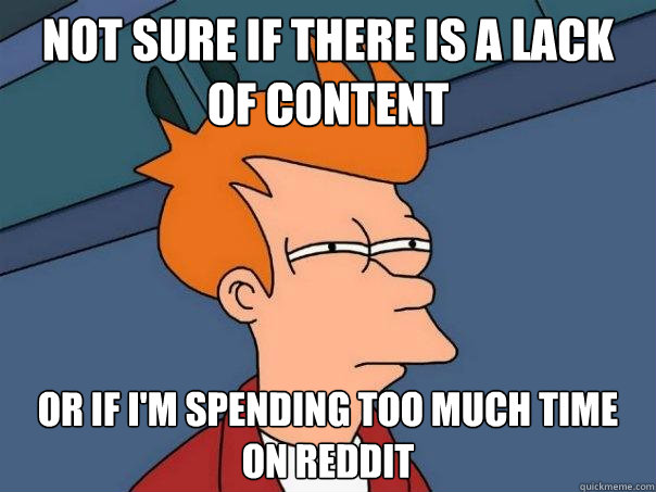 Not sure if there is a lack of content Or if I'm spending too much time on reddit - Not sure if there is a lack of content Or if I'm spending too much time on reddit  Futurama Fry